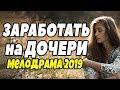 Фильм про провинциалку - ЗАРАБОТАТЬ на дочери @ Русские Мелодрамы новинки 2019