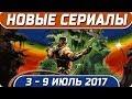 Новые сериалы: Лето 2017 (3 – 9 Июль) Выход новых сериалов 2017